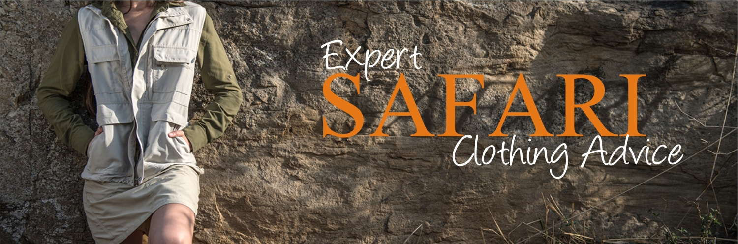 Let us guide you into the world of safari gear! Follow our advice and you'll be comfortable, cool, and protected.